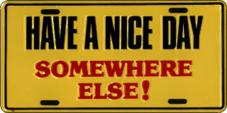 Have a Nice Day. SOMEWHERE ELSE!